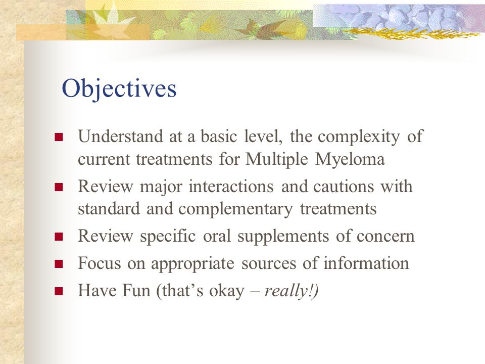Objectives Understand at a basic level, the complexity of current treatments for Multiple Myeloma Review major interactions and cautions with standard and complementary treatments Review specific oral supplements of concern Focus on appropriate sources of information Have Fun (that's okay – really!)