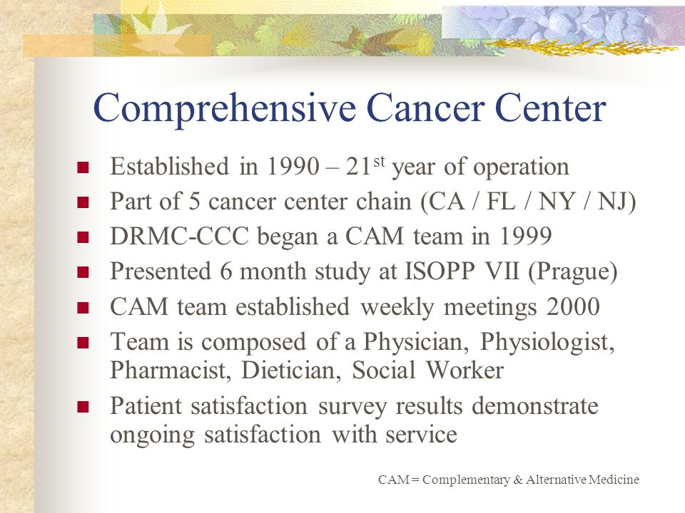 Comprehensive Cancer Center Established in 1990 – 21 st year of operation Part of 5 cancer center chain (CA / FL / NY / NJ) DRMC-CCC began a CAM team in 1999 Presented 6 month study at ISOPP VII (Prague) CAM team established weekly meetings 2000 Team is composed of a Physician, Physiologist, Pharmacist, Dietician, Social Worker Patient satisfaction survey results demonstrate ongoing satisfaction with service CAM = Complementary & Alternative Medicine