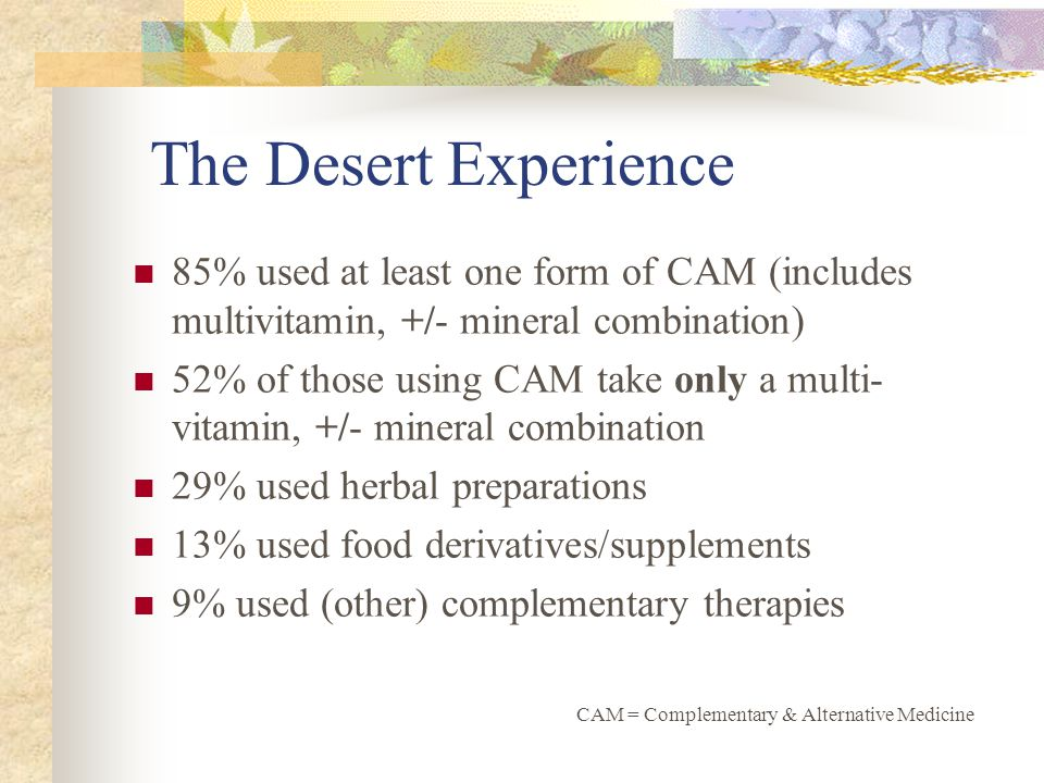 The Desert Experience 85% used at least one form of CAM (includes multivitamin, +/- mineral combination) 52% of those using CAM take only a multi- vitamin, +/- mineral combination 29% used herbal preparations 13% used food derivatives/supplements 9% used (other) complementary therapies CAM = Complementary & Alternative Medicine