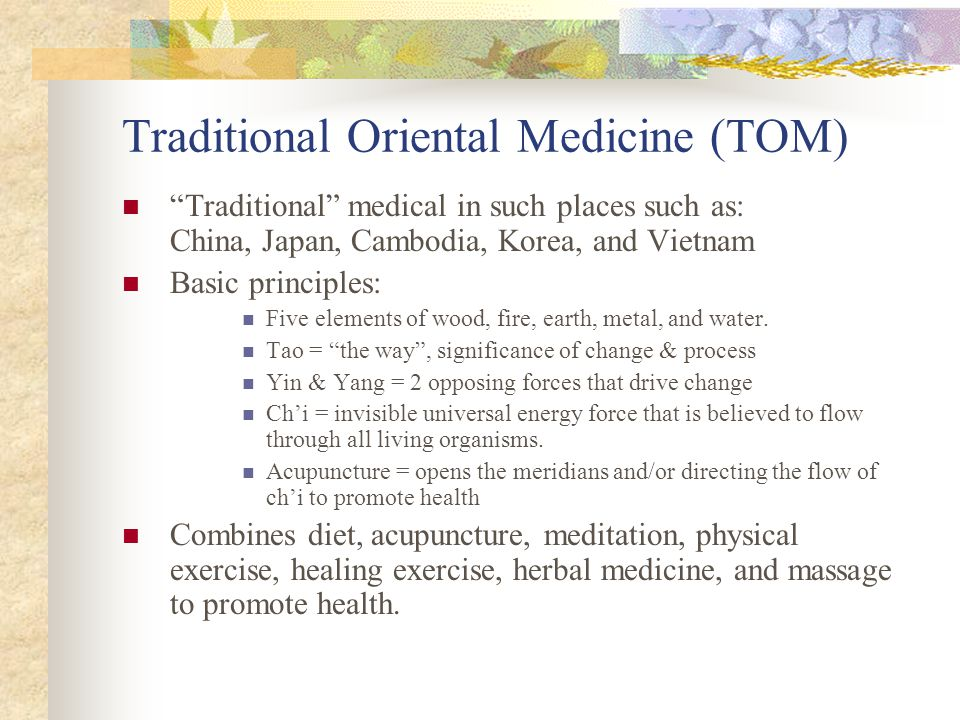 Traditional Oriental Medicine (TOM) Traditional medical in such places such as: China, Japan, Cambodia, Korea, and Vietnam Basic principles: Five elements of wood, fire, earth, metal, and water.