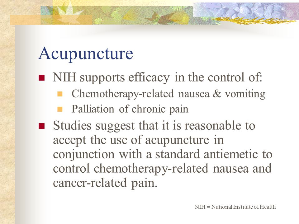 Acupuncture NIH supports efficacy in the control of: Chemotherapy-related nausea & vomiting Palliation of chronic pain Studies suggest that it is reasonable to accept the use of acupuncture in conjunction with a standard antiemetic to control chemotherapy-related nausea and cancer-related pain.