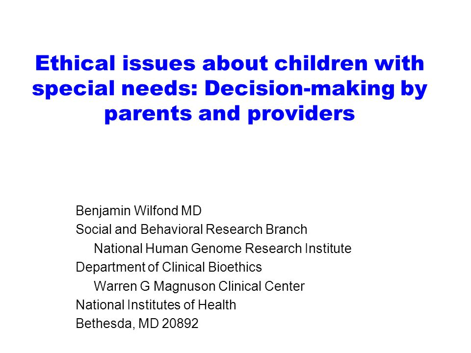 Ethical issues about children with special needs: Decision-making by parents and providers Benjamin Wilfond MD Social and Behavioral Research Branch National Human Genome Research Institute Department of Clinical Bioethics Warren G Magnuson Clinical Center National Institutes of Health Bethesda, MD 20892