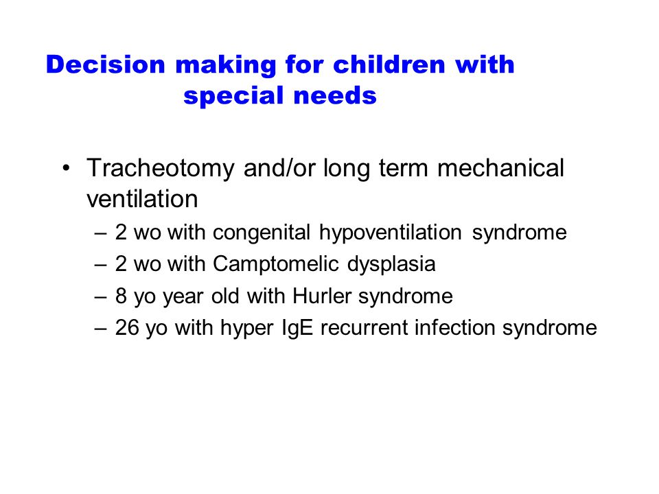 Decision making for children with special needs Tracheotomy and/or long term mechanical ventilation –2 wo with congenital hypoventilation syndrome –2 wo with Camptomelic dysplasia –8 yo year old with Hurler syndrome –26 yo with hyper IgE recurrent infection syndrome