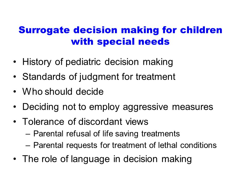 Surrogate decision making for children with special needs History of pediatric decision making Standards of judgment for treatment Who should decide Deciding not to employ aggressive measures Tolerance of discordant views –Parental refusal of life saving treatments –Parental requests for treatment of lethal conditions The role of language in decision making