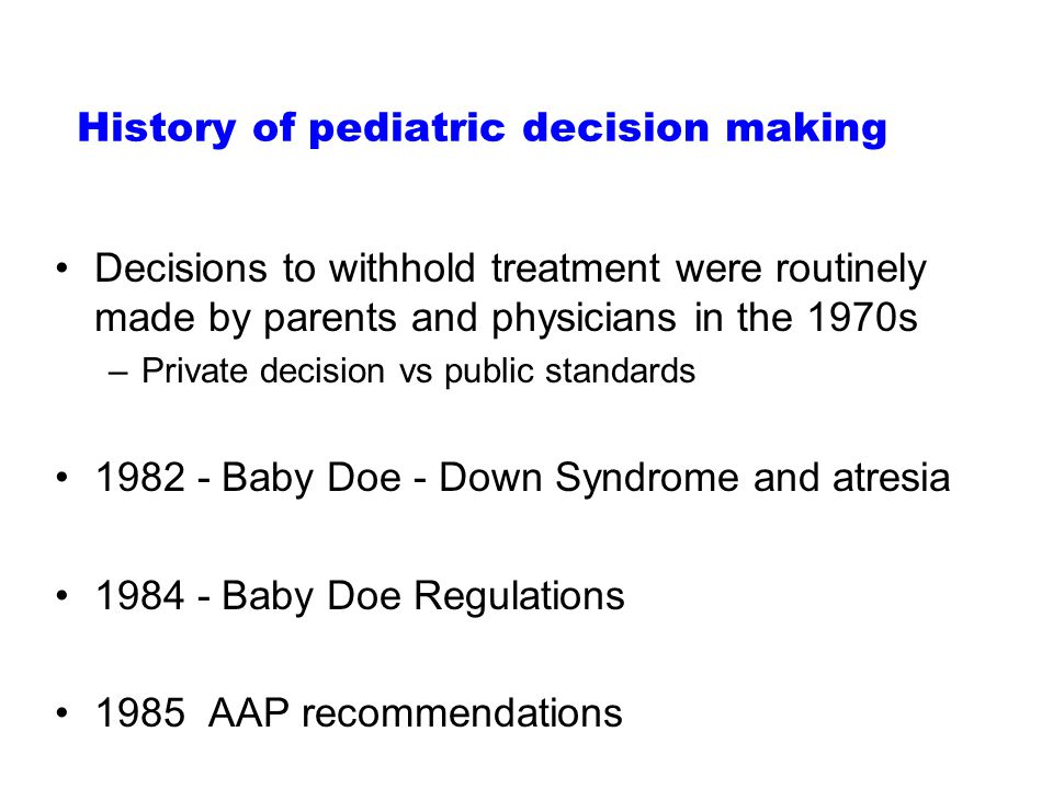 History of pediatric decision making Decisions to withhold treatment were routinely made by parents and physicians in the 1970s –Private decision vs public standards 1982 - Baby Doe - Down Syndrome and atresia 1984 - Baby Doe Regulations 1985 AAP recommendations