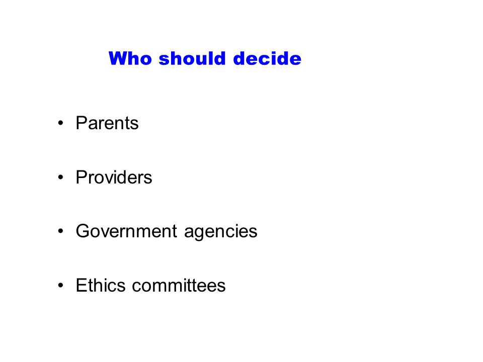 Who should decide Parents Providers Government agencies Ethics committees