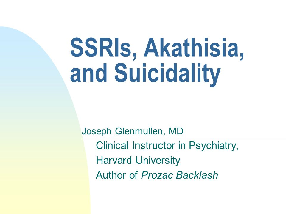SSRIs, Akathisia, and Suicidality Joseph Glenmullen, MD Clinical Instructor in Psychiatry, Harvard University Author of Prozac Backlash