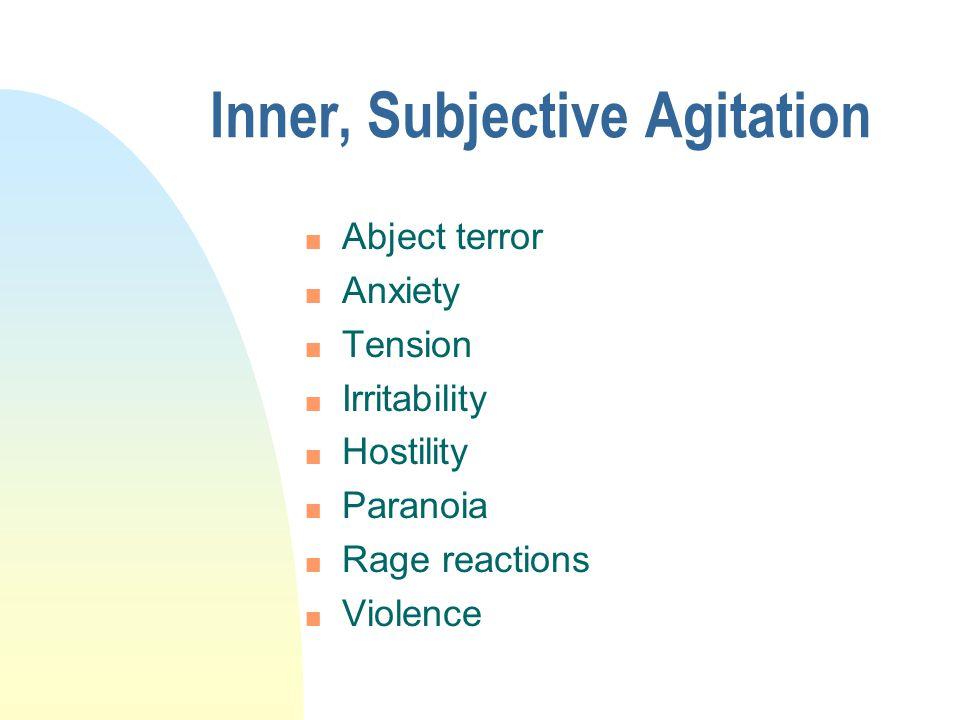 Inner, Subjective Agitation n Abject terror n Anxiety n Tension n Irritability n Hostility n Paranoia n Rage reactions n Violence