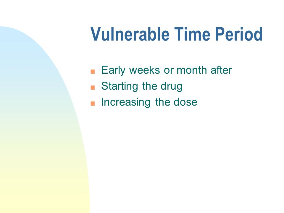 Vulnerable Time Period n Early weeks or month after n Starting the drug n Increasing the dose