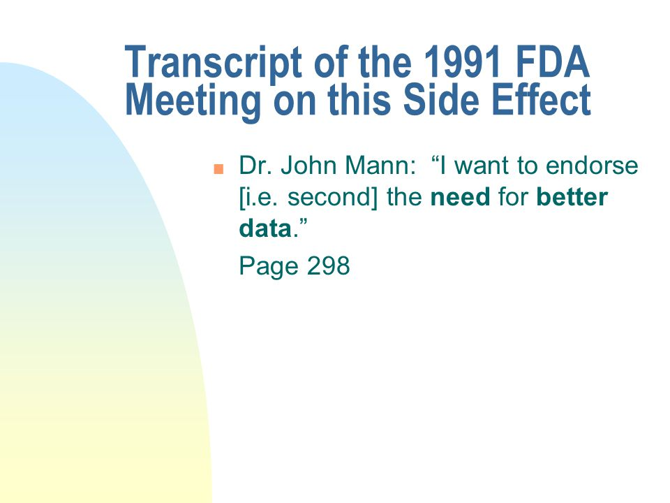 """Transcript of the 1991 FDA Meeting on this Side Effect n Dr. John Mann: """"I want to endorse [i.e. second] the need for better data."""" Page 298"""