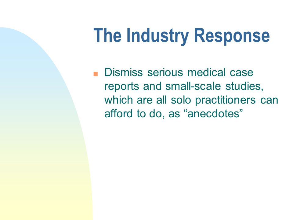 """The Industry Response n Dismiss serious medical case reports and small-scale studies, which are all solo practitioners can afford to do, as """"anecdotes"""