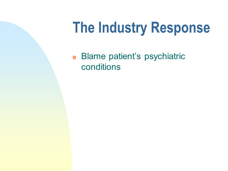 The Industry Response n Blame patient's psychiatric conditions