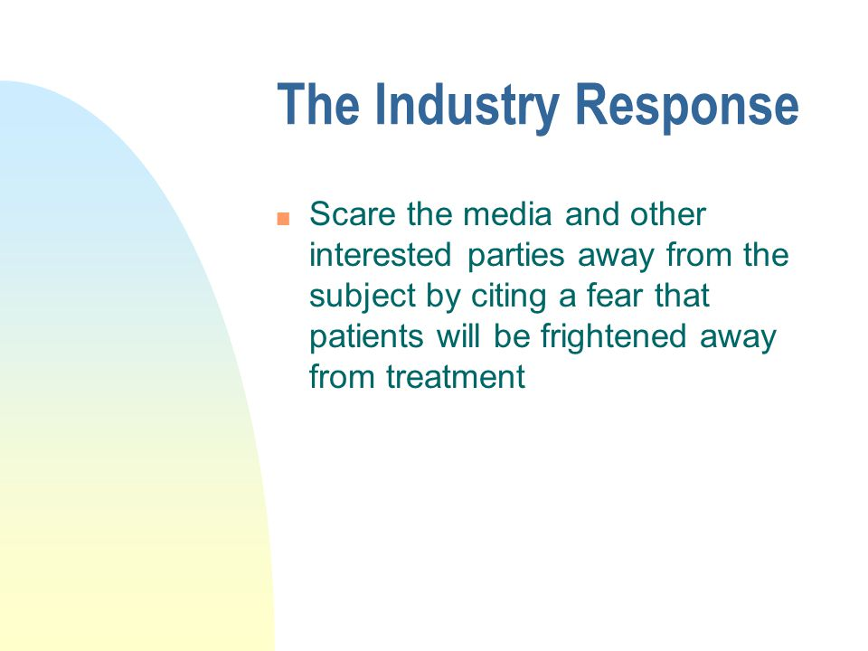 The Industry Response n Scare the media and other interested parties away from the subject by citing a fear that patients will be frightened away from