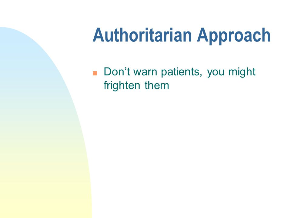 Authoritarian Approach n Don't warn patients, you might frighten them
