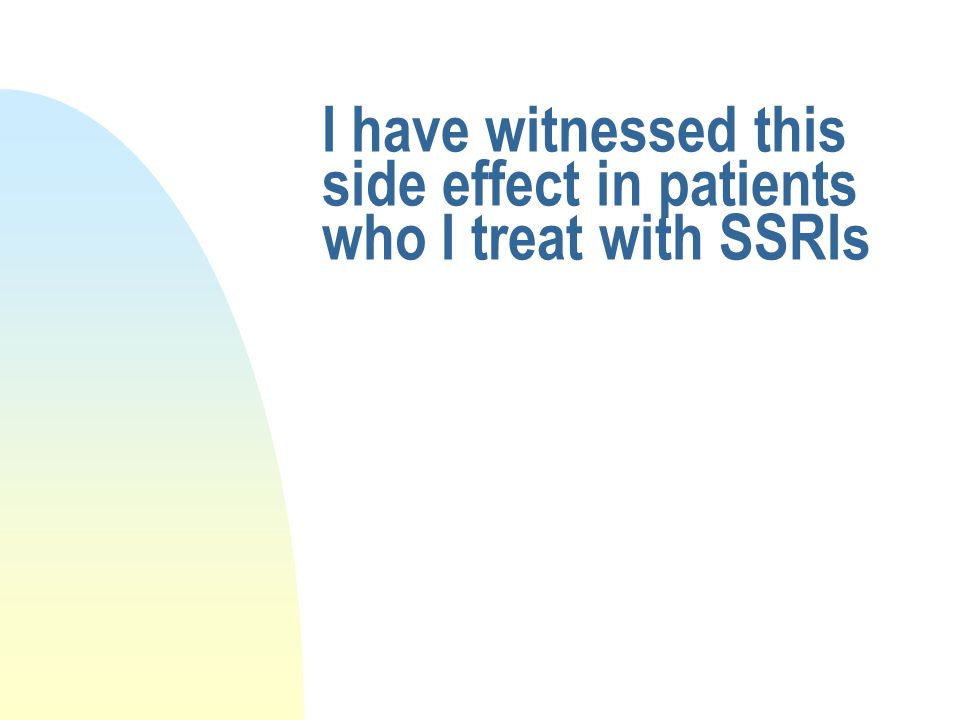 I have witnessed this side effect in patients who I treat with SSRIs