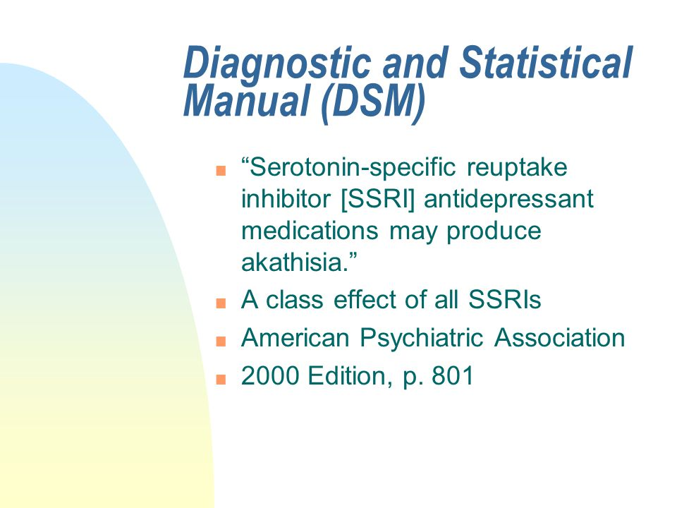 """Diagnostic and Statistical Manual (DSM) n """"Serotonin-specific reuptake inhibitor [SSRI] antidepressant medications may produce akathisia."""" n A class e"""