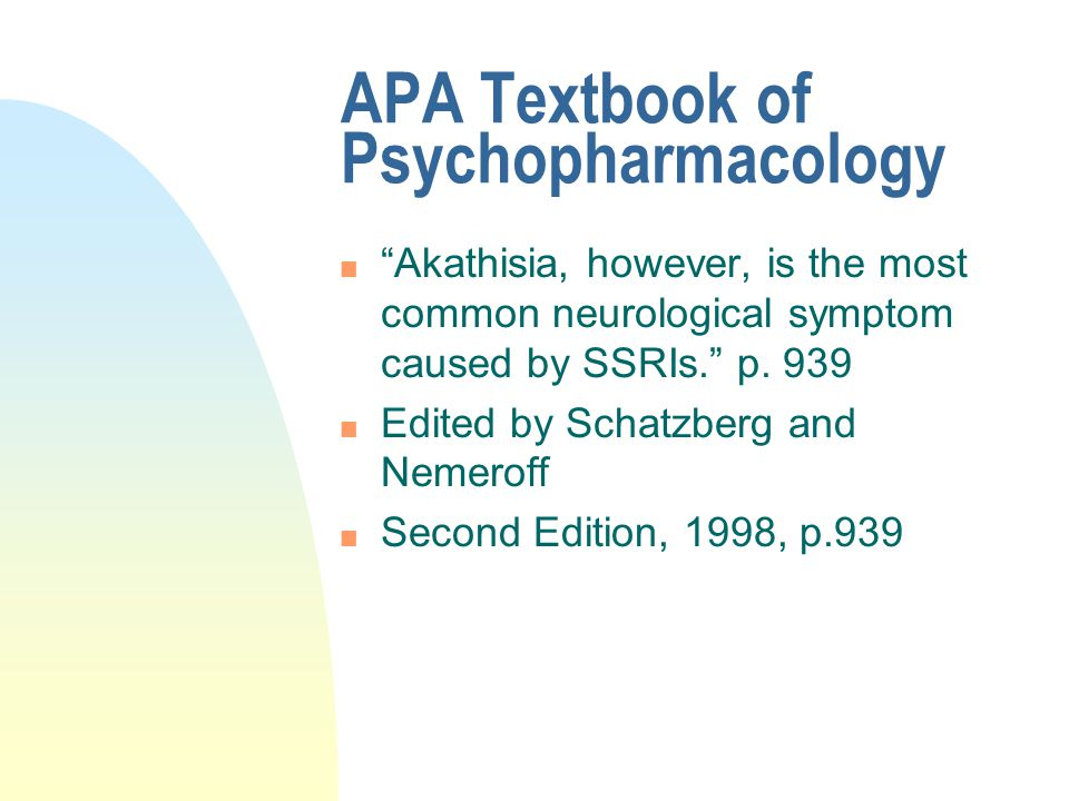 """APA Textbook of Psychopharmacology n """"Akathisia, however, is the most common neurological symptom caused by SSRIs."""" p. 939 n Edited by Schatzberg and"""