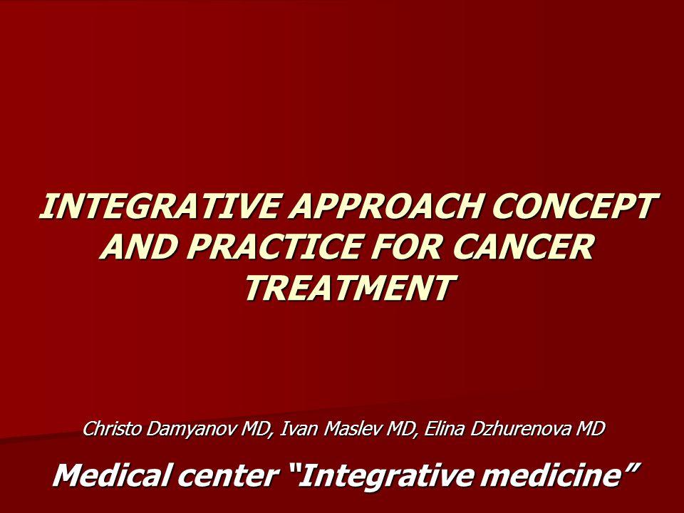 INTEGRATIVE APPROACH CONCEPT AND PRACTICE FOR CANCER TREATMENT Christo Damyanov MD, Ivan Maslev MD, Elina Dzhurenova MD Medical center Integrative medicine