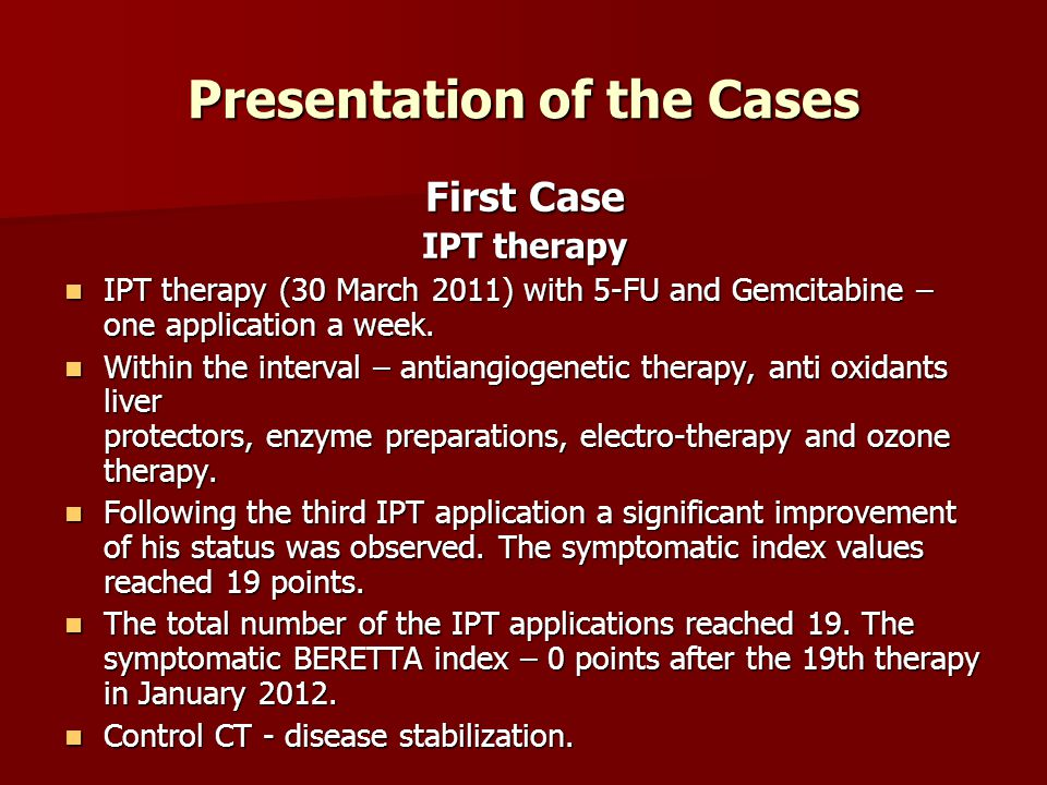 Presentation of the Cases First Case IPT therapy IPT therapy (30 March 2011) with 5-FU and Gemcitabine – one application a week. IPT therapy (30 March