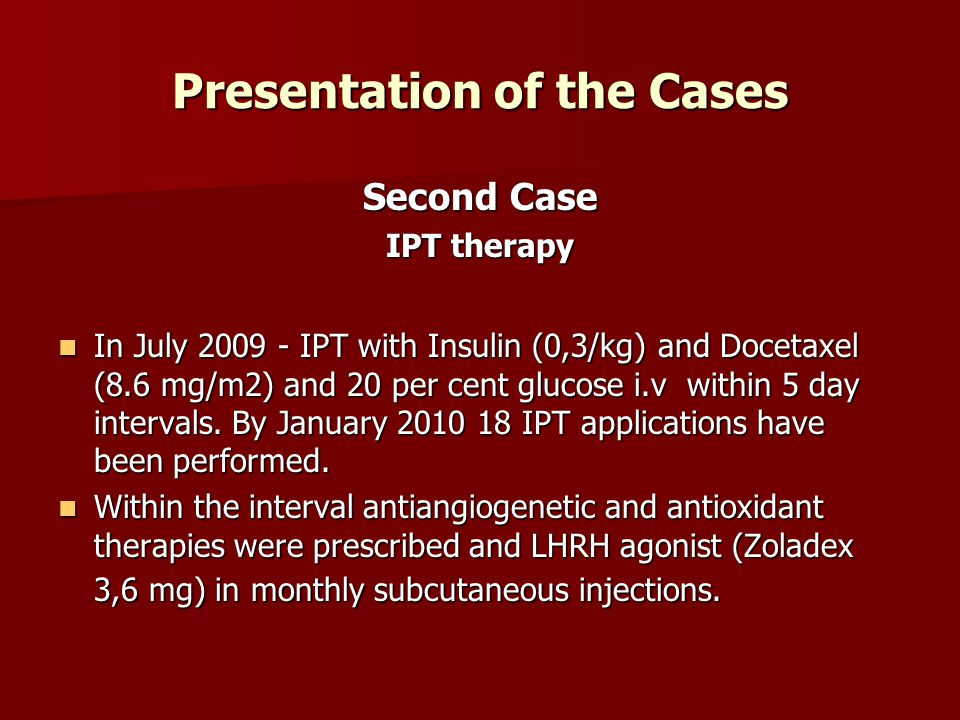 Presentation of the Cases Second Case IPT therapy In July 2009 - IPT with Insulin (0,3/kg) and Docetaxel (8.6 mg/m2) and 20 per cent glucose i.v withi