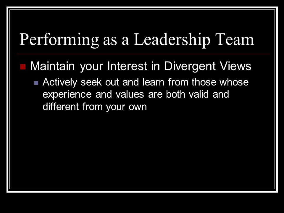 Maintain your Interest in Divergent Views Actively seek out and learn from those whose experience and values are both valid and different from your own Performing as a Leadership Team