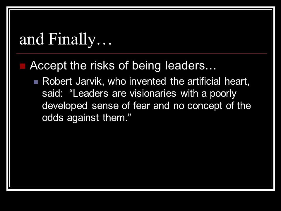 and Finally… Accept the risks of being leaders… Robert Jarvik, who invented the artificial heart, said: Leaders are visionaries with a poorly developed sense of fear and no concept of the odds against them.