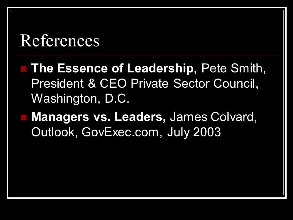 References The Essence of Leadership, Pete Smith, President & CEO Private Sector Council, Washington, D.C.
