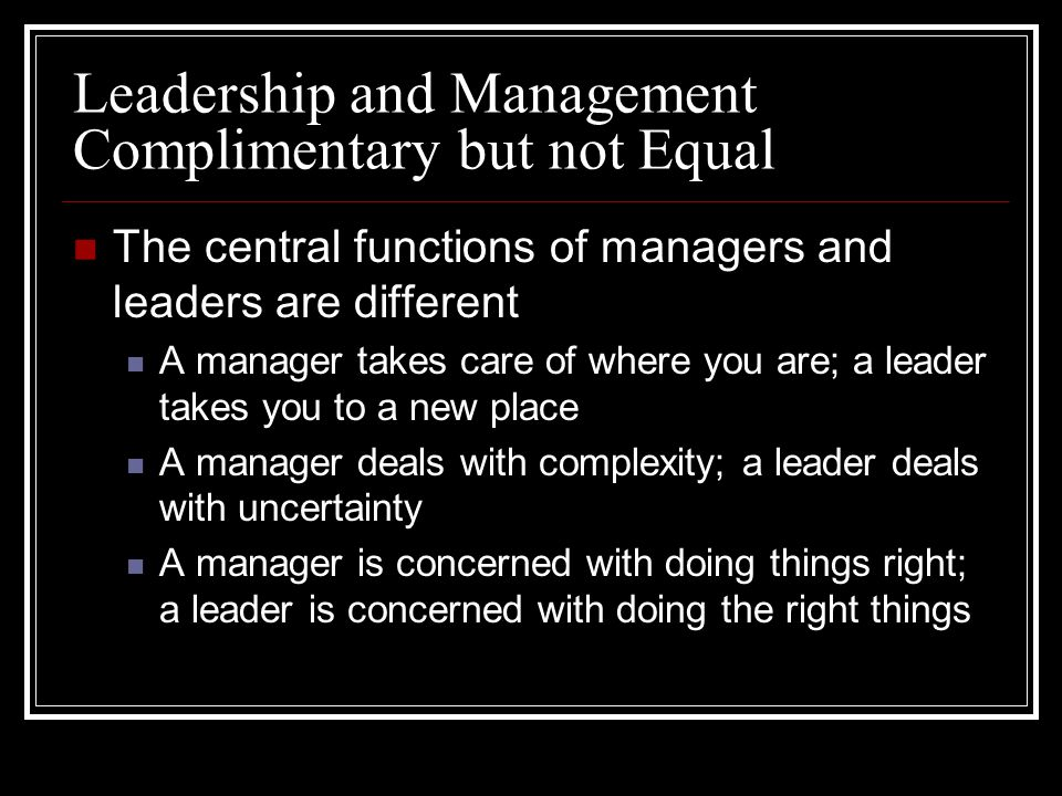 Leadership and Management Complimentary but not Equal The central functions of managers and leaders are different A manager takes care of where you are; a leader takes you to a new place A manager deals with complexity; a leader deals with uncertainty A manager is concerned with doing things right; a leader is concerned with doing the right things