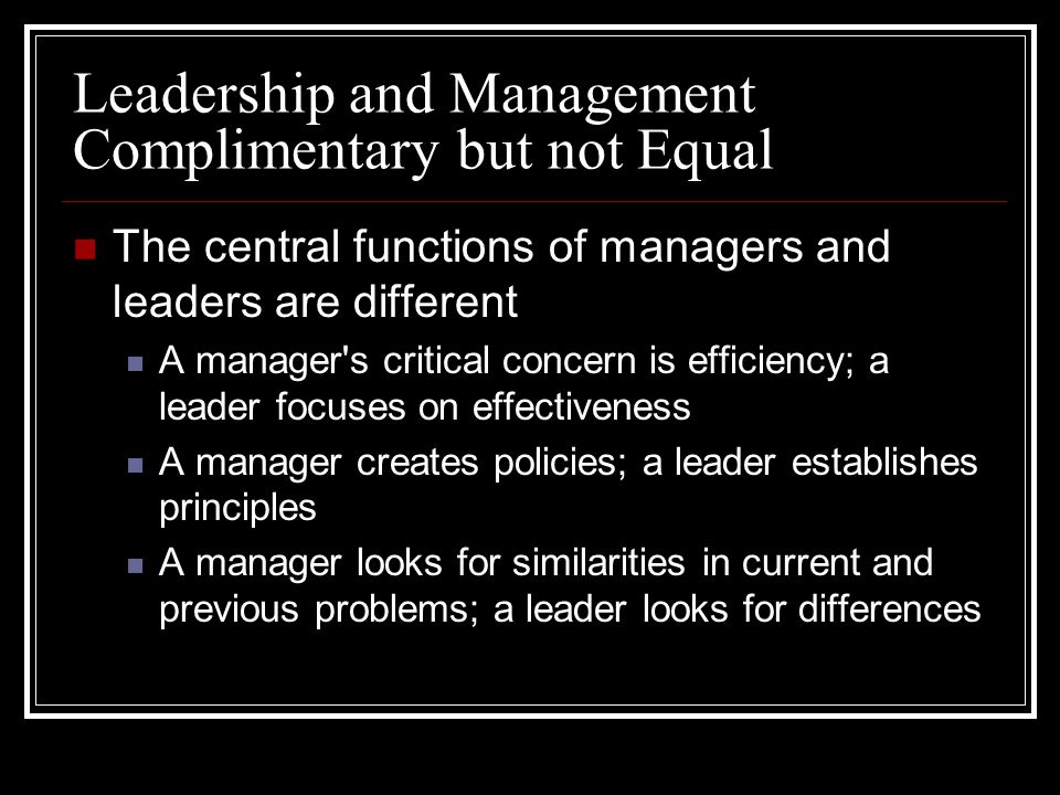 Leadership and Management Complimentary but not Equal The central functions of managers and leaders are different A manager s critical concern is efficiency; a leader focuses on effectiveness A manager creates policies; a leader establishes principles A manager looks for similarities in current and previous problems; a leader looks for differences