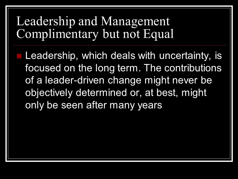 Leadership and Management Complimentary but not Equal Leadership, which deals with uncertainty, is focused on the long term.