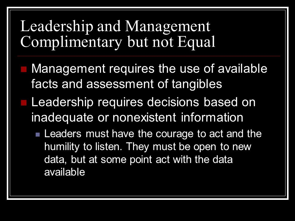Leadership and Management Complimentary but not Equal Management requires the use of available facts and assessment of tangibles Leadership requires decisions based on inadequate or nonexistent information Leaders must have the courage to act and the humility to listen.