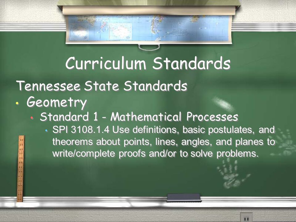 Curriculum Standards Tennessee State Standards Geometry Standard 1 - Mathematical Processes SPI 3108.1.4 Use definitions, basic postulates, and theorems about points, lines, angles, and planes to write/complete proofs and/or to solve problems.