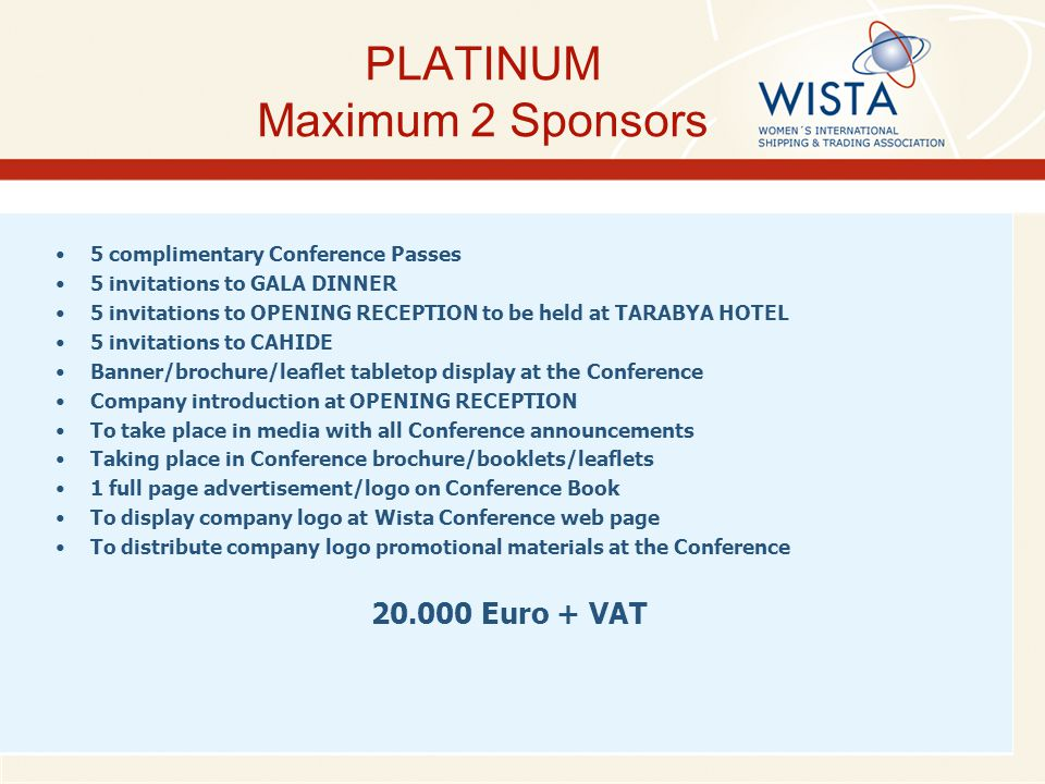GOLD Maximum 4 Sponsors 4 complimentary Conference Passes 4 invitations to GALA DINNER 4 invitations to OPENING RECEPTION to be held at TARABYA HOTEL 5 invitations to CAHIDE Banner/brochure/leaflet tabletop display at the Conference Company introduction at OPENING RECEPTION To take place in media with all Conference announcements Taking place in Conference brochure/booklets/leaflets Half page company advertisement/logo on Conference Book To display company logo at Wista Conference web page To distribute company logo promotional materials at the Conference 15.000 Euro + VAT