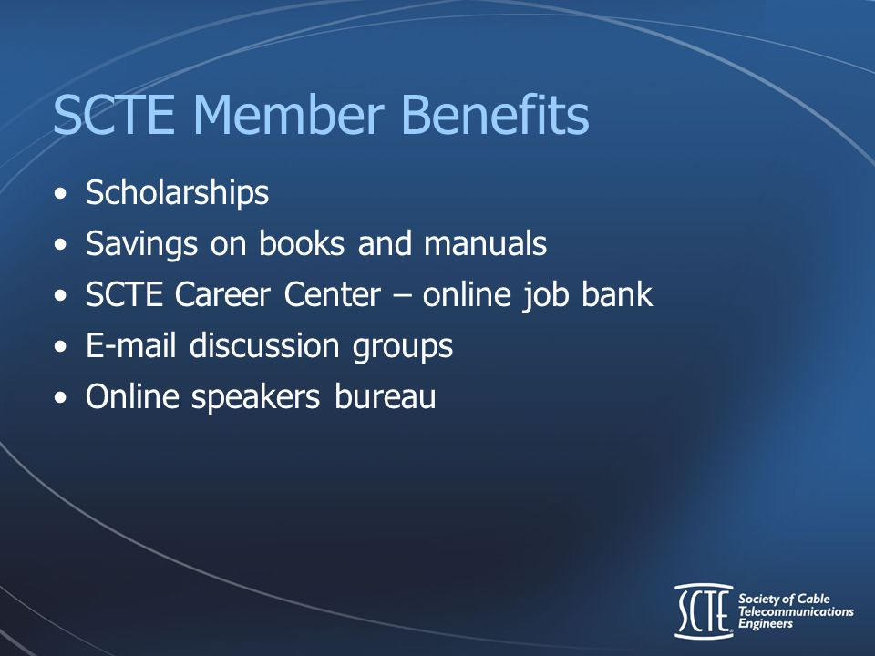 SCTE Member Benefits Scholarships Savings on books and manuals SCTE Career Center – online job bank E-mail discussion groups Online speakers bureau