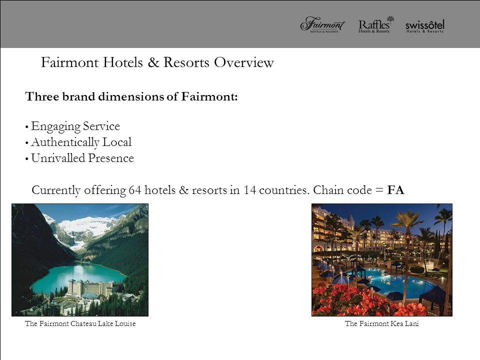 Fairmont Hotels & Resorts Overview Three brand dimensions of Fairmont: Engaging Service Authentically Local Unrivalled Presence Currently offering 64