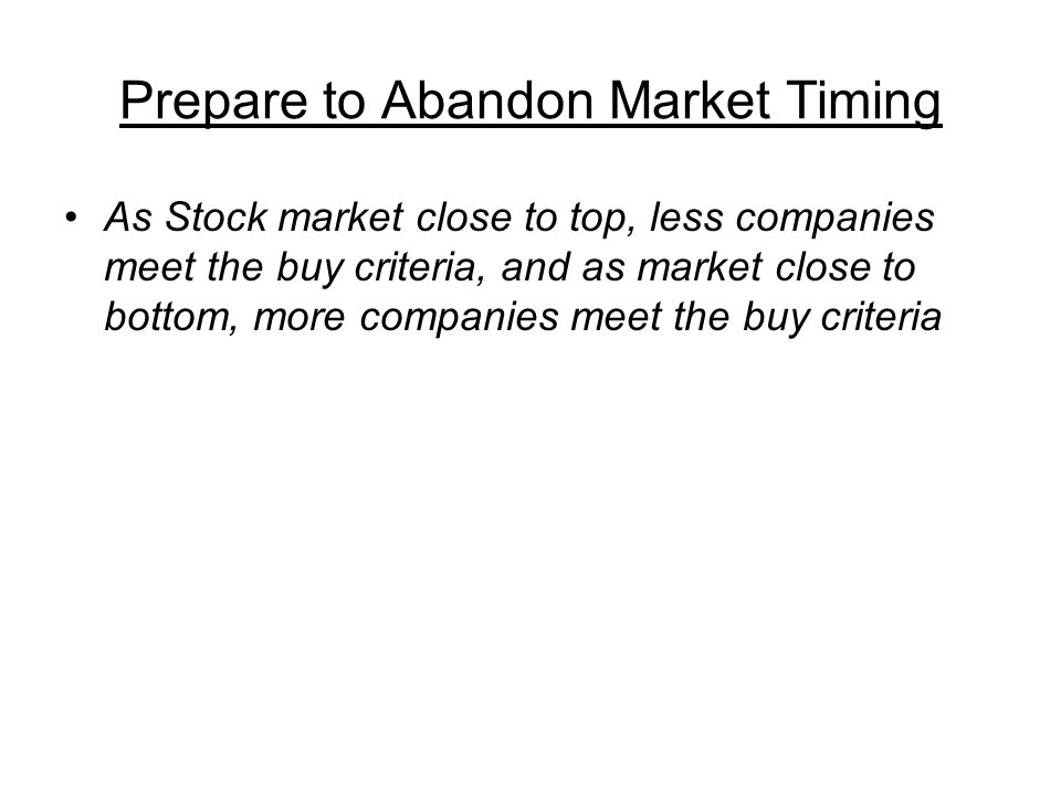 Prepare to Abandon Market Timing As Stock market close to top, less companies meet the buy criteria, and as market close to bottom, more companies meet the buy criteria
