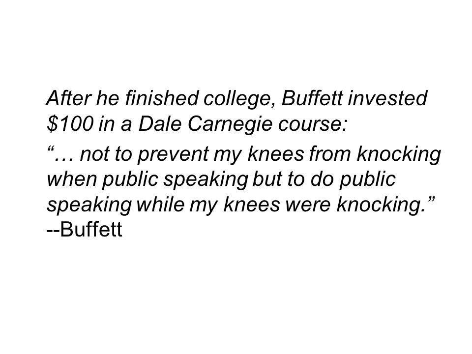 After he finished college, Buffett invested $100 in a Dale Carnegie course: … not to prevent my knees from knocking when public speaking but to do public speaking while my knees were knocking. --Buffett