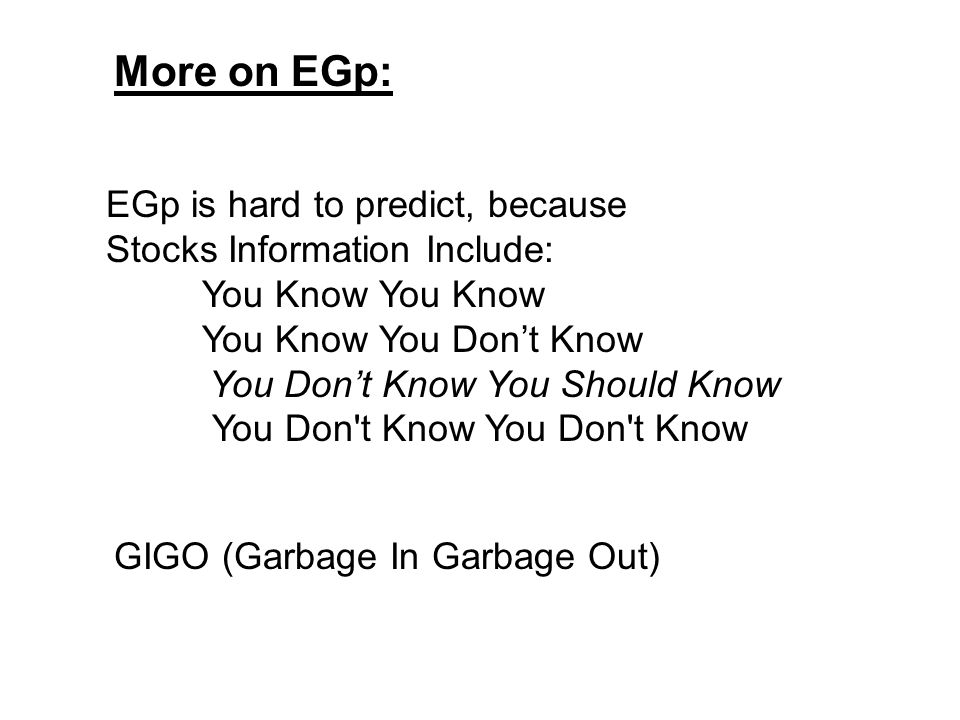More on EGp: EGp is hard to predict, because Stocks Information Include: You Know You Know You Don't Know You Don't Know You Should Know You Don t Know You Don t Know GIGO (Garbage In Garbage Out)