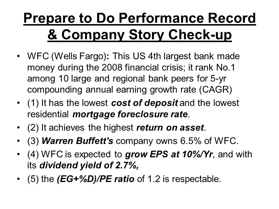 Prepare to Do Performance Record & Company Story Check-up WFC (Wells Fargo): This US 4th largest bank made money during the 2008 financial crisis; it rank No.1 among 10 large and regional bank peers for 5-yr compounding annual earning growth rate (CAGR) (1) It has the lowest cost of deposit and the lowest residential mortgage foreclosure rate.