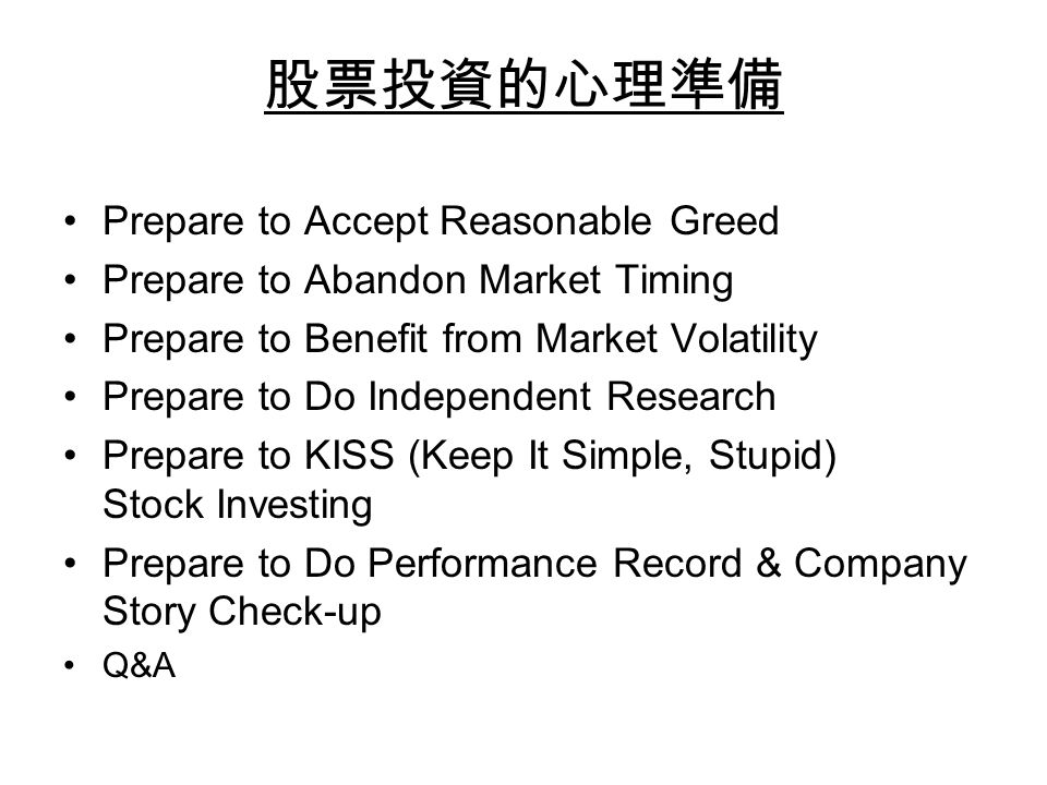 股票投資的心理準備 Prepare to Accept Reasonable Greed Prepare to Abandon Market Timing Prepare to Benefit from Market Volatility Prepare to Do Independent Research Prepare to KISS (Keep It Simple, Stupid) Stock Investing Prepare to Do Performance Record & Company Story Check-up Q&A