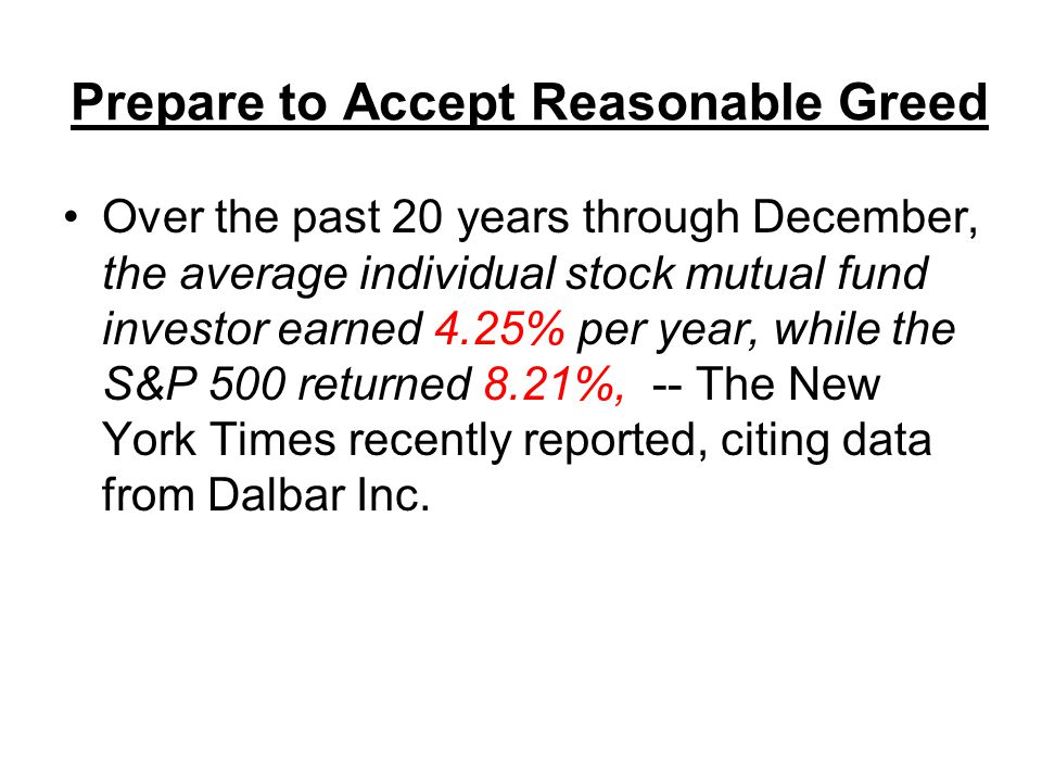 Prepare to Accept Reasonable Greed Over the past 20 years through December, the average individual stock mutual fund investor earned 4.25% per year, while the S&P 500 returned 8.21%, -- The New York Times recently reported, citing data from Dalbar Inc.