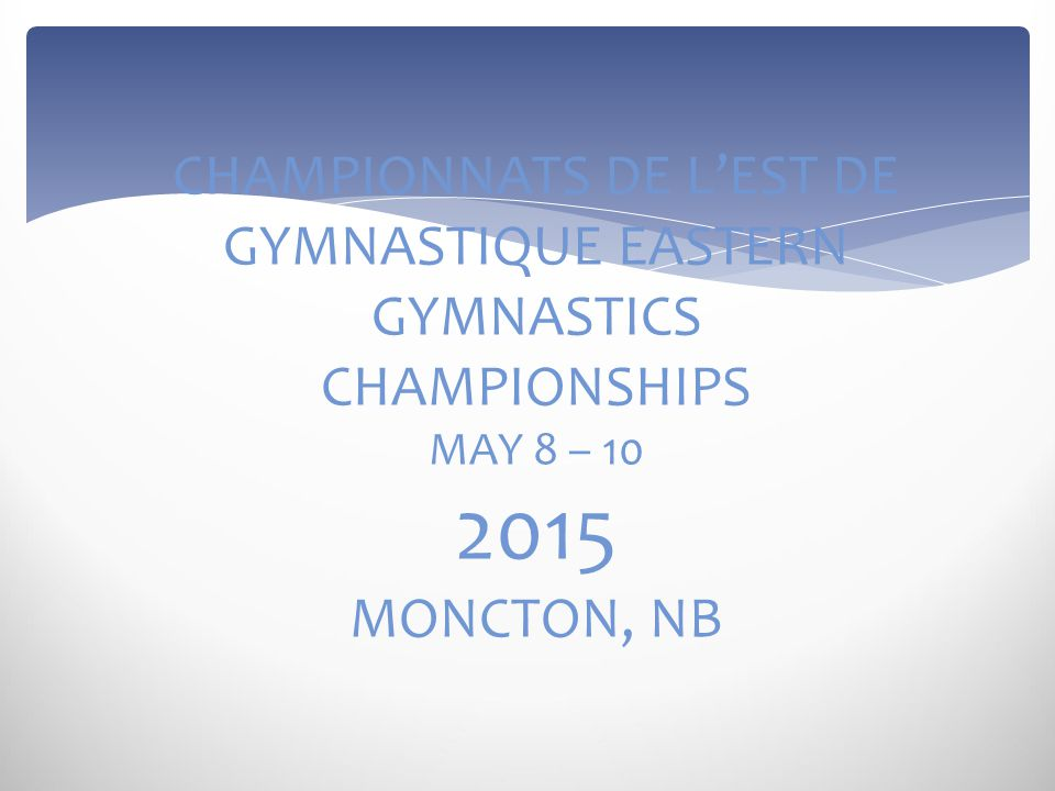 CHAMPIONNATS DE L'EST DE GYMNASTIQUE EASTERN GYMNASTICS CHAMPIONSHIPS MAY 8 – 10 2015 MONCTON, NB