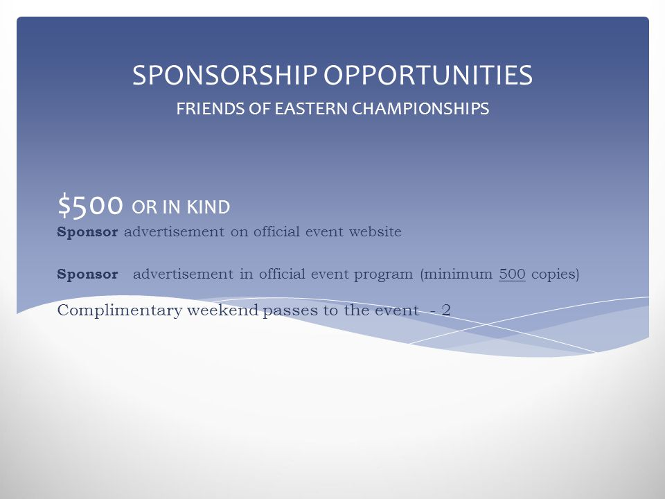 $500 OR IN KIND Sponsor advertisement on official event website Sponsor advertisement in official event program (minimum 500 copies) Complimentary weekend passes to the event - 2 SPONSORSHIP OPPORTUNITIES FRIENDS OF EASTERN CHAMPIONSHIPS