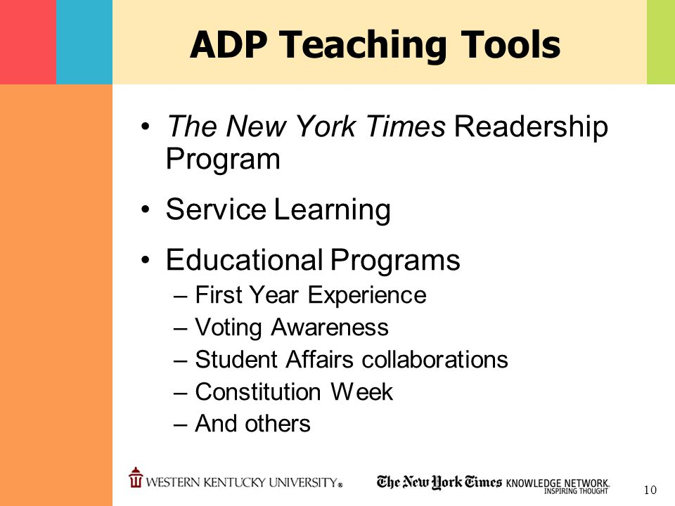 10 ADP Teaching Tools The New York Times Readership Program Service Learning Educational Programs –First Year Experience –Voting Awareness –Student Affairs collaborations –Constitution Week –And others