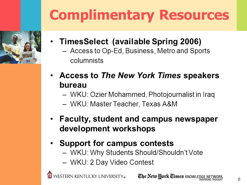 6 Complimentary Resources TimesSelect (available Spring 2006) –Access to Op-Ed, Business, Metro and Sports columnists Access to The New York Times speakers bureau –WKU: Ozier Mohammed, Photojournalist in Iraq –WKU: Master Teacher, Texas A&M Faculty, student and campus newspaper development workshops Support for campus contests –WKU: Why Students Should/Shouldn't Vote –WKU: 2 Day Video Contest