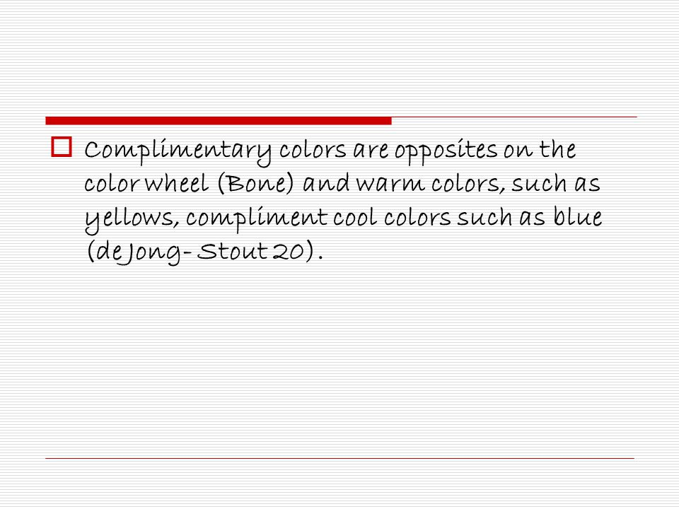  Complimentary colors are opposites on the color wheel (Bone) and warm colors, such as yellows, compliment cool colors such as blue (de Jong- Stout 20).