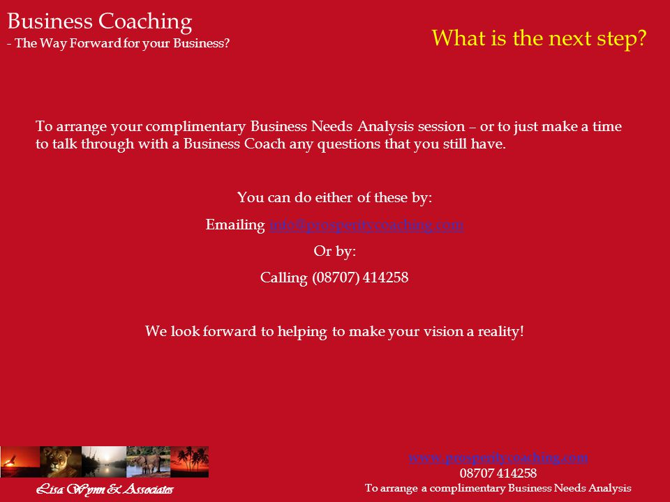 www.prosperitycoaching.com 08707 414258 To arrange a complimentary Business Needs Analysis Lisa Wynn & Associates To arrange your complimentary Business Needs Analysis session – or to just make a time to talk through with a Business Coach any questions that you still have.