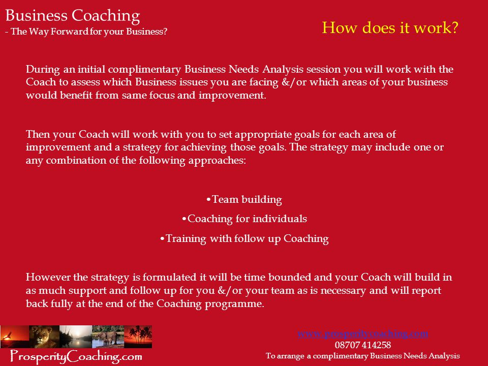 www.prosperitycoaching.com 08707 414258 To arrange a complimentary Business Needs Analysis ProsperityCoaching.com During an initial complimentary Business Needs Analysis session you will work with the Coach to assess which Business issues you are facing &/or which areas of your business would benefit from same focus and improvement.