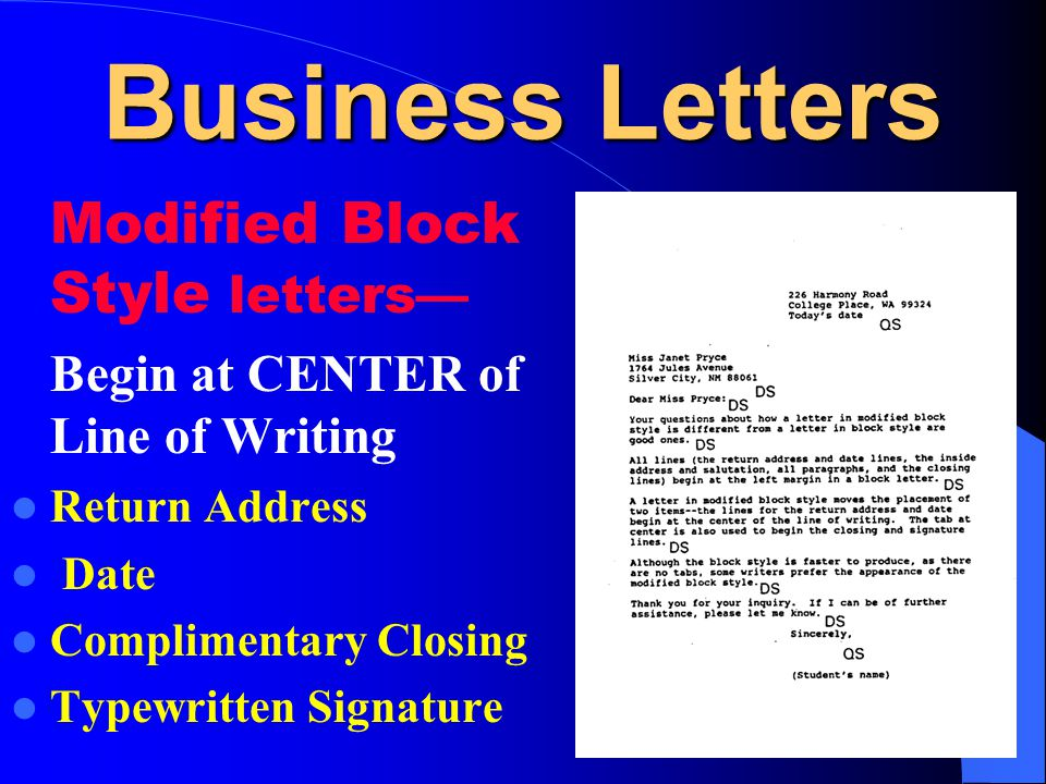 Business Letters Modified Block Style letters— Begin at CENTER of Line of Writing Return Address Date Complimentary Closing Typewritten Signature
