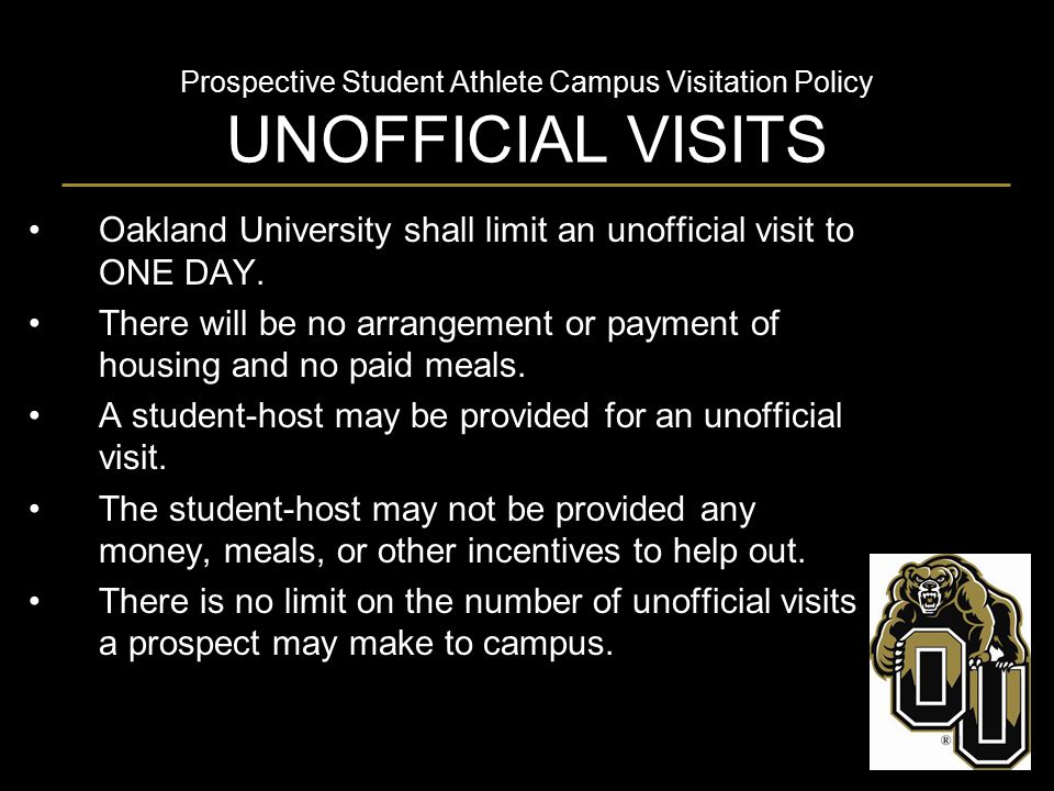 Prospective Student Athlete Campus Visitation Policy MISCONDUCT ISSUES For all visits involving prospects: The arrangement, provision and/or encouragement of the use of alcoholic beverages or illegal substances during a prospect's visit to Oakland University is prohibited.